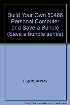 Build Your Own 80486 Personal Computer and Save a Bundle (Save a bundle ser ...