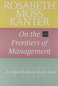 Rosabeth Moss Kanter on the Frontiers of Management (Harvard Business Revie ...