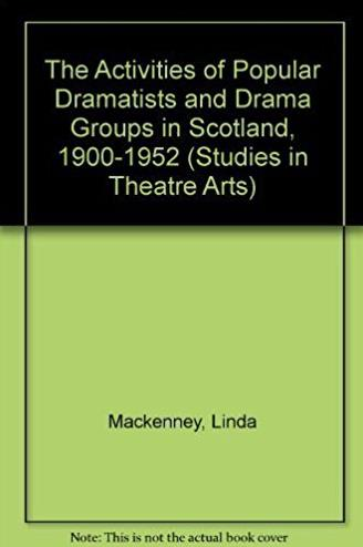 The Activities of Popular Dramatists and Drama Groups in Scotland, 1900-195 ...