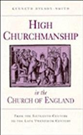 High Churchmanship in the Church of England: From the Sixteenth Century to the Late Twentieth Century